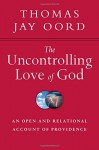 The Uncontrolling Love of God: An Open and Relational Account of Providence - Thomas Jay Oord