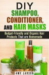 DIY Shampoo, Conditioner, and Hair Masks: Budget-Friendly and Organic Hair Products That are Homemade (DIY Beauty Products) - Amy Larson