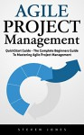 Agile Project Management: QuickStart Guide - The Complete Beginners Guide To Mastering Agile Project Management! (Scrum, Project Management, Agile Development) - Steven Jones