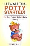 Let's Get This Potty Started! The Busy Parents Guide to Potty Training (Potty Training for Boys & Girls) - Wendy Cole