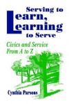 Serving to Learn, Learning to Serve: Civics and Service from A to Z - Cynthia Parsons