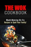 The Wok Cookbook: Mouth-Watering Stir-Fry Recipes to Spoil Your Family! (Asian Recipes) - Jessica Meyer