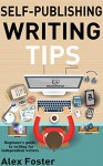 Self-Publishing Writing Tips: Beginner's guide to writing for independent writers - Alex Foster