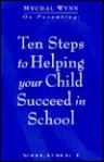 Ten Steps To Helping Your Child Succeed In School - Mychal Wynn, Eryn Davila, Serita Dodson