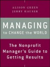 Managing to Change the World: The Nonprofit Manager's Guide to Getting Results - Alison Green, Jerry Hauser