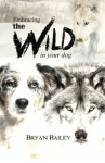 Embracing the Wild in Your Dog: An understanding of the authors of your dog's behavior - nature and the wolf - Bryan Bailey