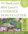 The Backyard Bird Lover's Ultimate How-to Guide: More than 200 Easy Ideas and Projects for Attracting and Feeding Your Favorite Birds - Sally Roth