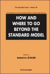 How and Where to Go Beyond the Standard Model - Proceedings of the International School of Subnuclear Physics - Antonino Zichichi