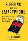 Sleeping with Your Smartphone: How to Break the 24/7 Habit and Change the Way You Work - Leslie A. Perlow