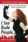 I SEE RUDE PEOPLE: One woman's battle to beat some manners into impolite society - Amy Alkon