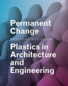 Permanent Change: Plastics in Architecture and Engineering - Michael Bell, Craig Buckley