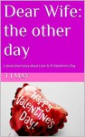 Dear Wife: the other day: a (true) short story about Love & St Valentine's Day - t j may