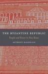 The Byzantine Republic: People and Power in New Rome - Anthony Kaldellis