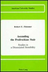 Ascending the Prufrockian Stair: Studies in a Dissociated Sensibility - Robert F. Fleissner
