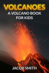 Volcanoes! A Volcano Book for Kids - Fun Facts & Pictures About The Different Types of Volcanoes of the World, How They Form, Where They Are Found & Much More! (Volcanoes and Earthquakes) - Jacob Smith