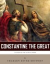 Legends of the Ancient World: The Life and Legacy of Constantine the Great - Charles River Editors