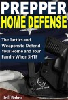 Prepper Home Defense: The Tactics and Weapons to Defend Your Home and Your Family When SHTF - Jeff Baker