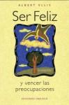 Ser Feliz: Y Vencer la Preocupaciones / Being Happy: And Surpass the Worries - Albert Ellis