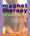 Magnet Therapy Illustrated: Natural Healing and Pain Relief Using Magnets - Peter Rose