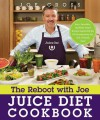The Reboot with Joe Juice Diet Cookbook: Juice, Smoothie, and Plant-powered Recipes Inspired by the Hit Documentary Fat, Sick, and Nearly Dead - Joe Cross