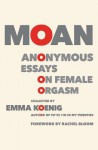 Moan: Anonymous Essays on Female Orgasm - Emma Koenig