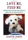 Love Me, Feed Me: Sharing with Your Dog the Everyday Good Food You Cook and Enjoy - Judith Jones