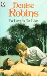 To Love Is to Live - Denise Robins