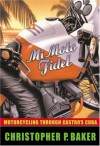 Mi Moto Fidel: Motorcycling Through Castro's Cuba (Adventure Press) - Christopher P. Baker