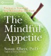 The Mindful Appetite: Practices to Transform Your Relationship with Food - Susan Albers