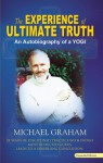 The Experience Of Ultimate Truth: 28 Years Of Disciplined Practice With India's Most Respected Gurus, Leads To A Surprising Conclusion - Michael Graham