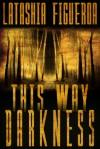 This Way Darkness: Three Tales of Terror - Latashia Figueroa