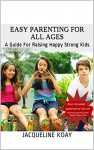 Easy Parenting For All Ages: A Guide For Raising Happy Strong Kids - Jacqueline koay