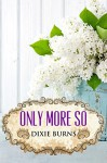 Only More So - Dixie Burns
