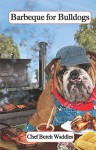 Barbeque for Bulldogs: Gourmet Recipes for Dogs & Dog Lovers (Cookbooks from The Canine Cuisine Team Book 2) - John Morris