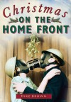 Christmas on the Home Front 1939-1945 - Mike Brown