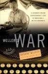 Weller's War: A Legendary Foreign Correspondent's Saga of World War II on Five Continents - George Weller, Anthony Weller