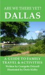 Are We There Yet? Dallas: A guide to family travel and activities in Dallas, Texas - Georgette Driscoll, Doris Kidby, John Driscoll