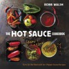 The Hot Sauce Cookbook: Turn Up the Heat with 60+ Pepper Sauce Recipes - Robb Walsh