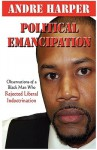 Political Emancipation: Observations from a Black Man Who Rejected Liberal Indoctrination - Andre Harper