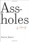 By Aaron James - Assholes: A Theory (9/30/12) - Aaron James
