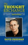 The Thought Exchange: Overcoming Our Resistance to Living a Sensational Life - David Friedman