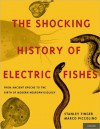 The Shocking History of Electric Fishes: From Ancient Epochs to the Birth of Modern Neurophysiology - Stanley Finger, Marco Piccolino