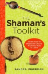 The Shamans Toolkit: Ancient Tools for Shaping the Life and World You Want to Live in - Sandra Ingerman