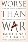 Worse Than War: Genocide, Eliminationism, and the Ongoing Assault on Humanity - Daniel Jonah Goldhagen