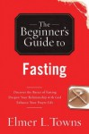 The Beginner's Guide to Fasting - Elmer L. Towns
