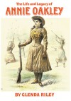 The Life and Legacy of Annie Oakley - Glenda Riley