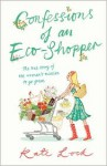 Confessions of an Eco-Shopper: The True Story of One Woman's Mission to Go Green - Kate Lock
