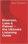 Emerson, Lake & Palmer - the Ultimate Listening Guide - Dave Thompson