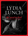 Lydia Lunch: The Need to Feed: Recipes for Developing a Healthy Obsession for Deeply Satisfying Foods - Lydia Lunch