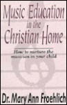 Music Education in the Christian Home - Mary Ann Froehlich